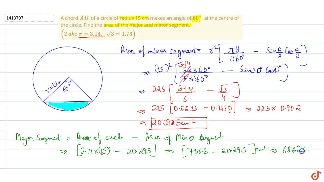 A chord A B of a   circle of radius 15 cm makes an angle of 60o at   the centre of the circle. Find the area of the major and minor segment. (T a k e\ pi=3. 14 ,\ \ sqrt(3)=1. 73)