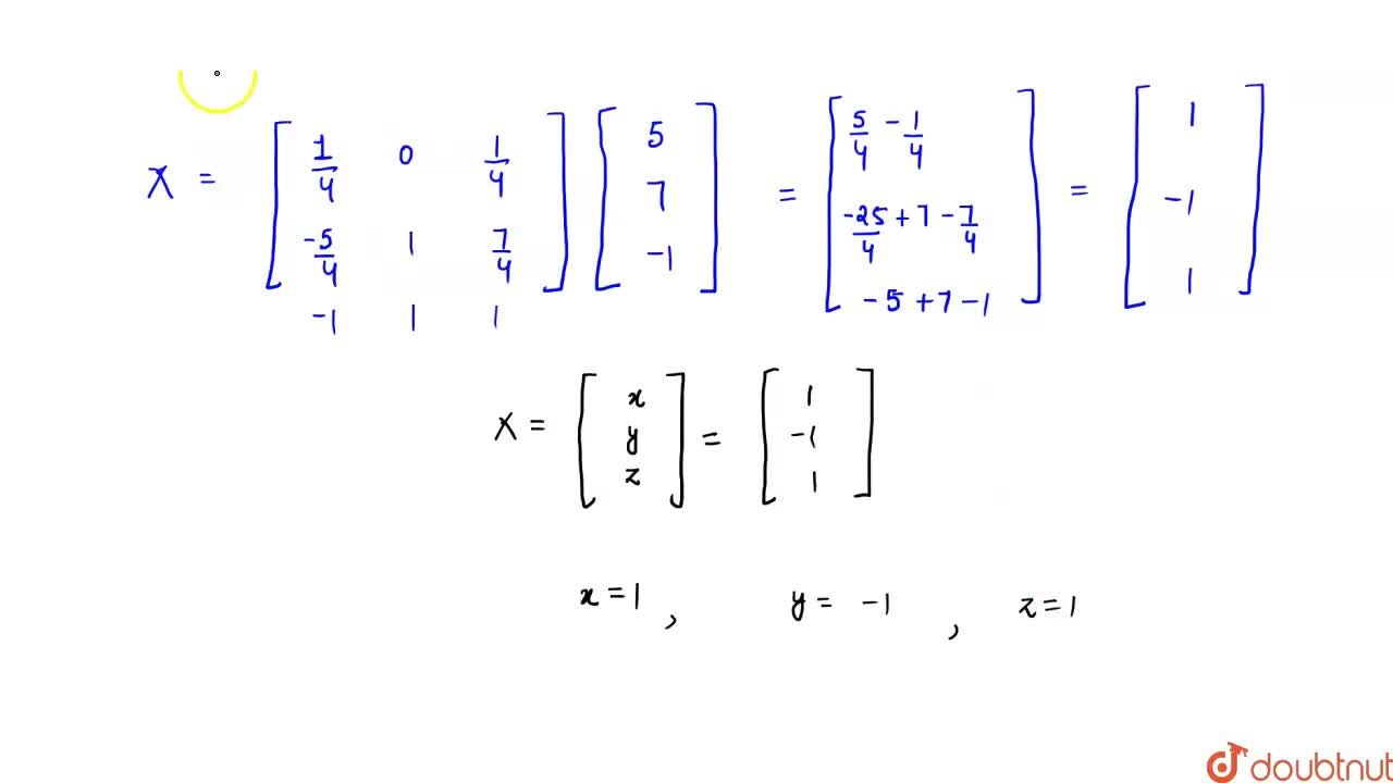 Using  matrices, solve the following system of equations:  3x-y+z=5 ,2x-2y+3z=7 , x+y-z=-1