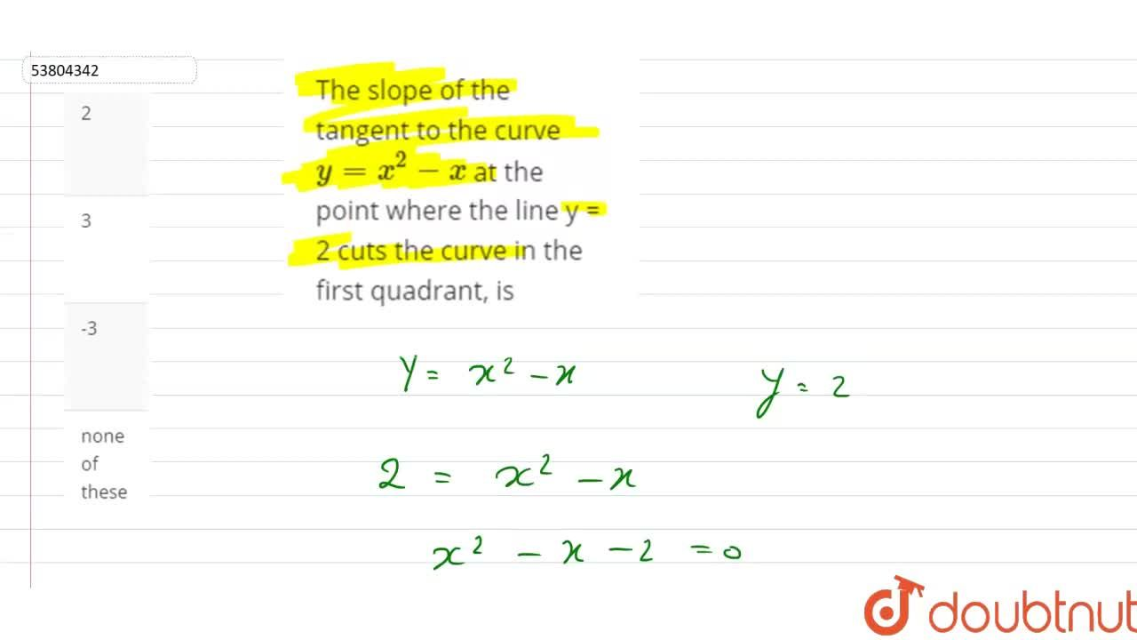 The slope of the tangent to the curve y=x^(2) -x at the point where the line y = 2 cuts the curve in the first quadrant, is
