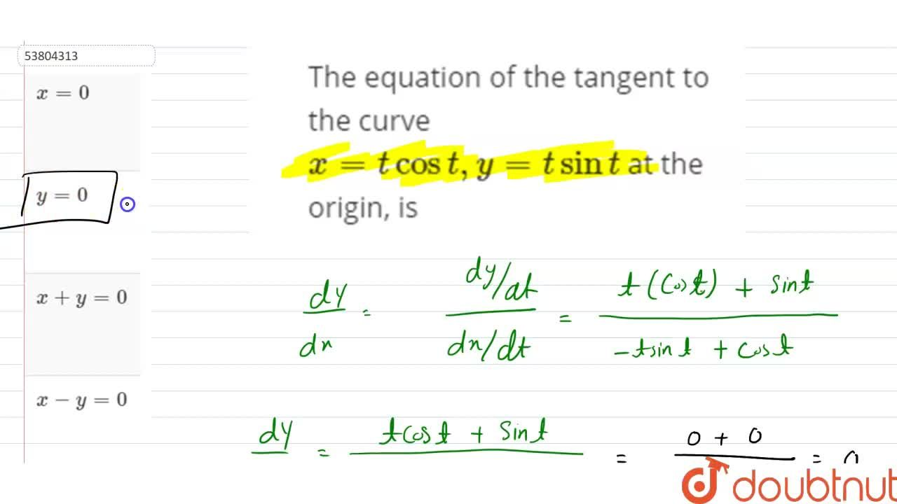 The equation of the tangent to the curve x=t cos t,  y =t sin t at the origin, is