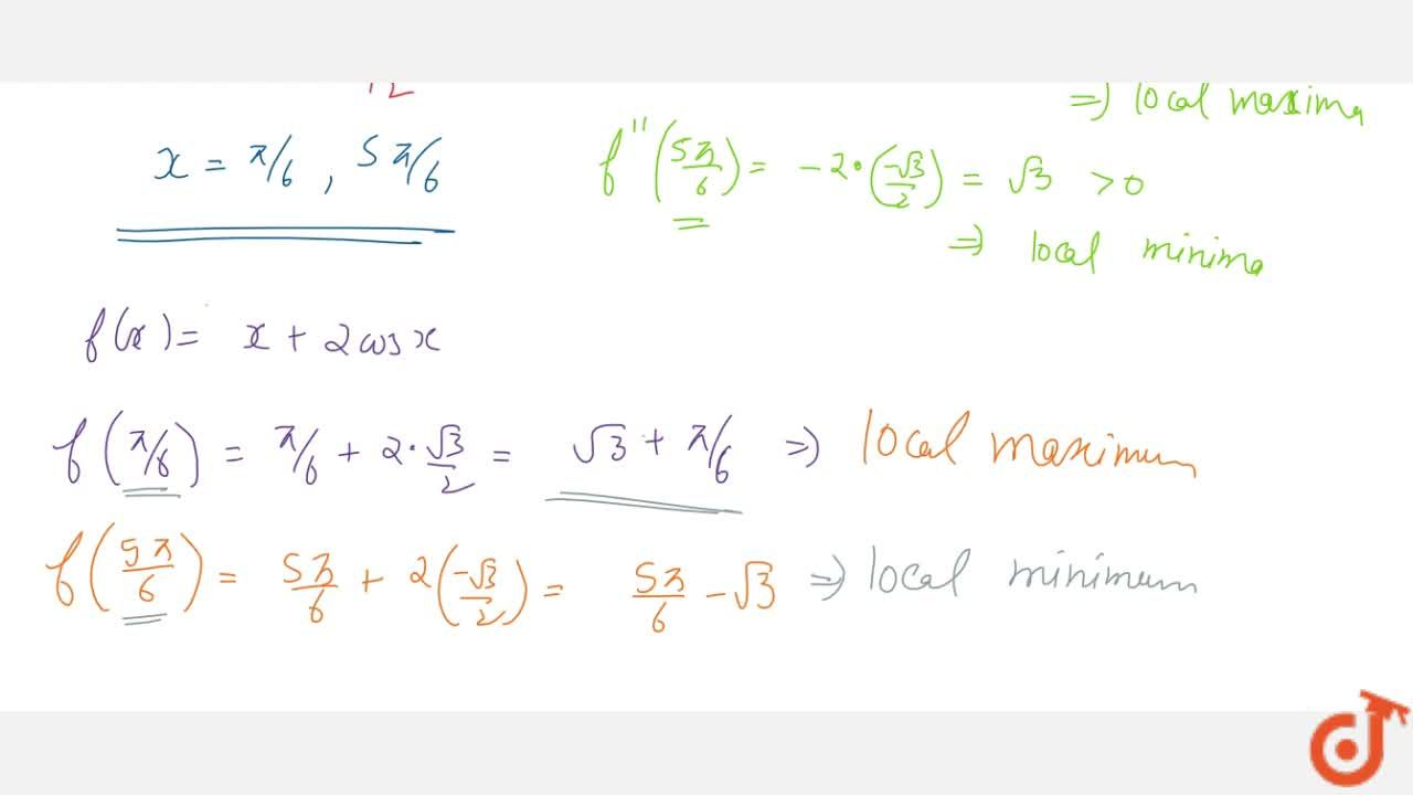 Find the points of   local maxima and local minima, if any, and local maximum and local minimum   values of f(x)=2cosx+x , where 0ltxltpi