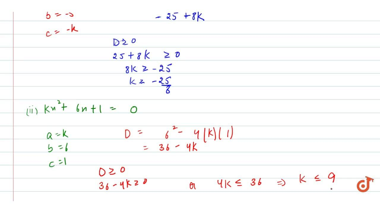 In the   following, determine the set of values of k for which   the given quadratic equation has real roots: 2x^2-5x-k=0 (ii) k x^2+6x+1=0