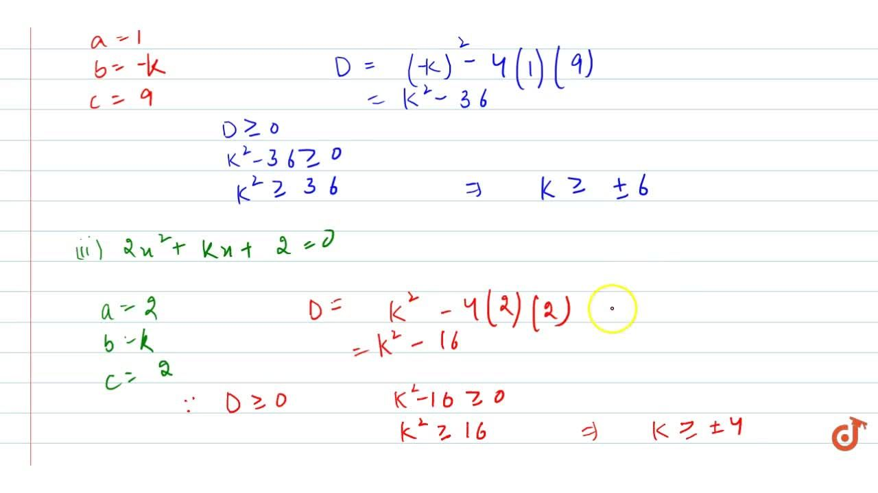 In the   following, determine the set of values of k for which   the given quadratic equation has real roots: x^2-k x+9=0 (ii) 2x^2+k x+2=0