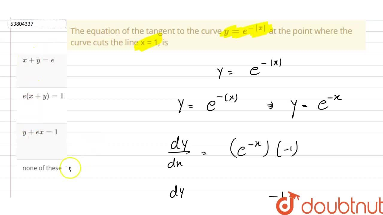 Solution for The equation of the tangent to the curve y=e^(- x
