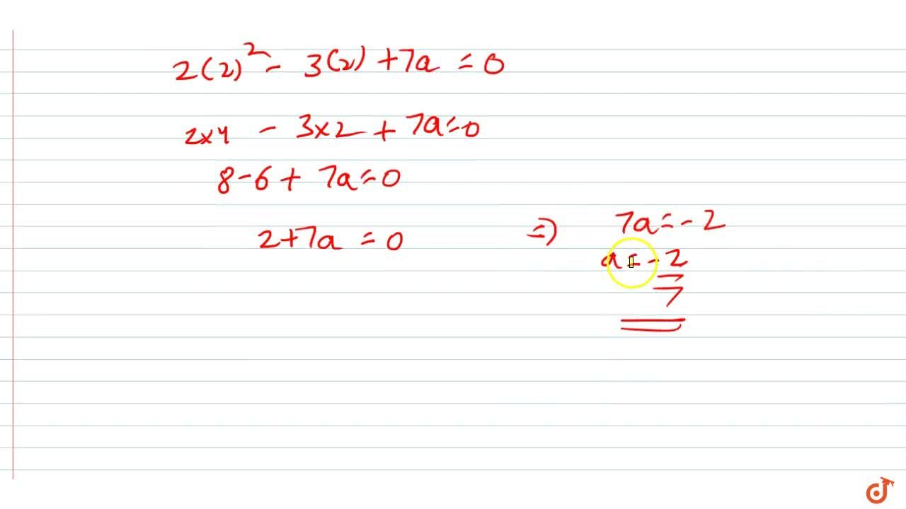 If x=2 is a root of the   polynomial f(x)=2x^2-3x+7a , find the value of a
