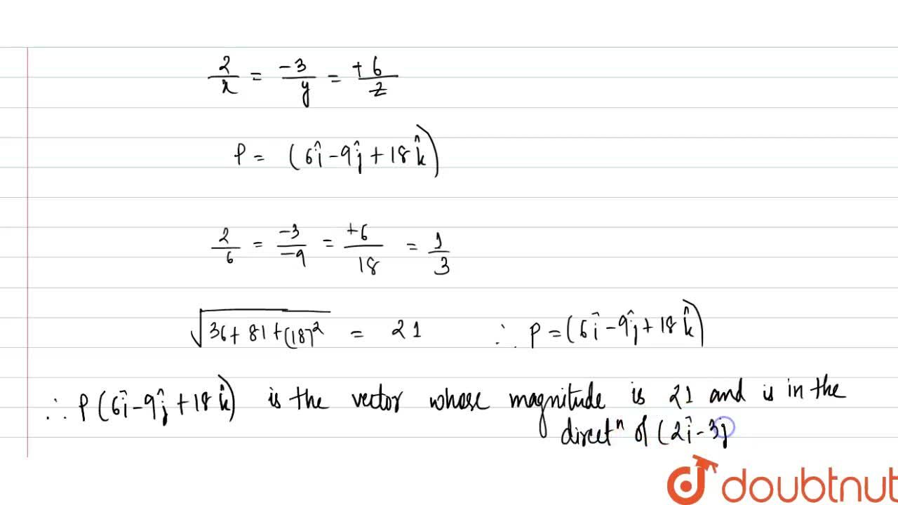 Find a vector of magnitude 21 units in the direction of the vector (2hati  - 3hatj + 6hatk).