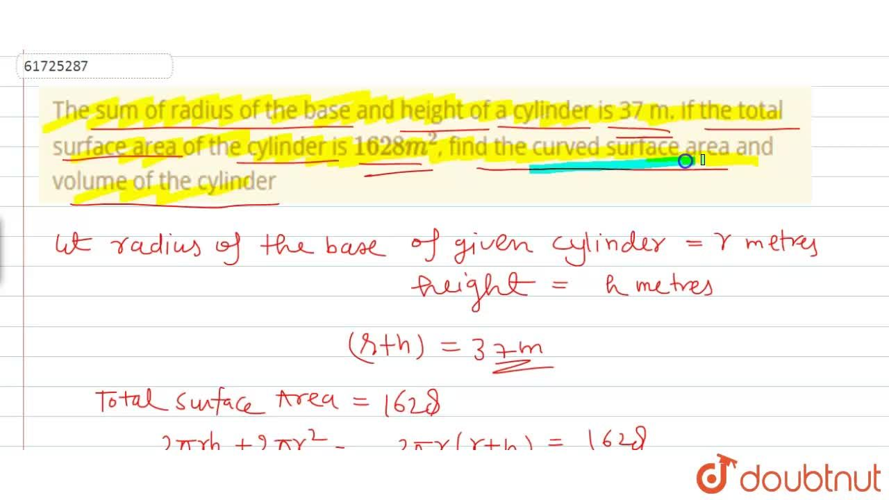 The sum of radius of the base and height of a cylinder is 37 m. If the total surface area of the cylinder is 1628 m^(2), find the curved surface area and volume of the cylinder