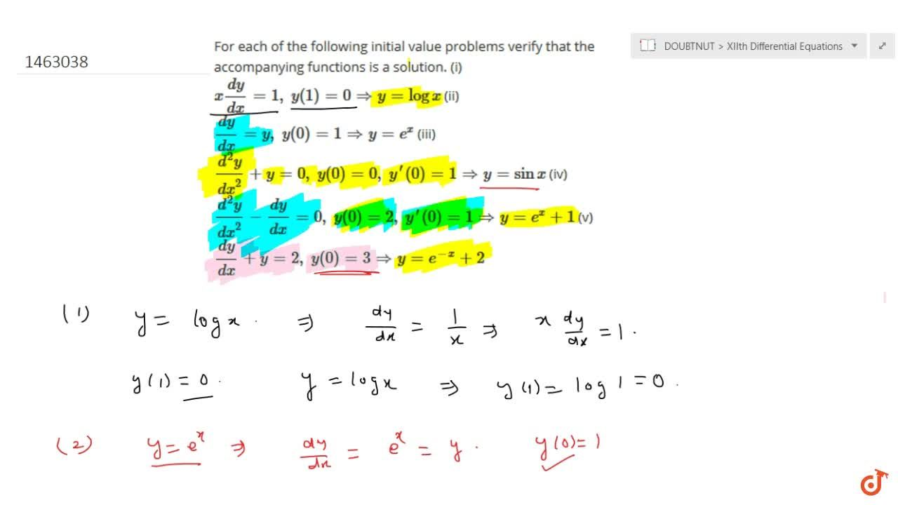 For each of the following initial value problems verify that the accompanying functions is a solution. (i) x(dy),(dx)=1,\ y(1)=0 => y=logx (ii) (dy),(dx)=y ,\ y(0)=1 => y=e^x (iii) (d^2y),(dx^2)+y=0,\ y(0)=0,\ y^(prime)(0)=1 => y=sinx (iv) (d^2y),(dx^2)-(dy),(dx)=0,\ y(0)=2,\ y^(prime)(0)=1 => y=e^x+1 (v) (dy),(dx)+y=2,\ y(0)=3 => y=e^(-x)+2