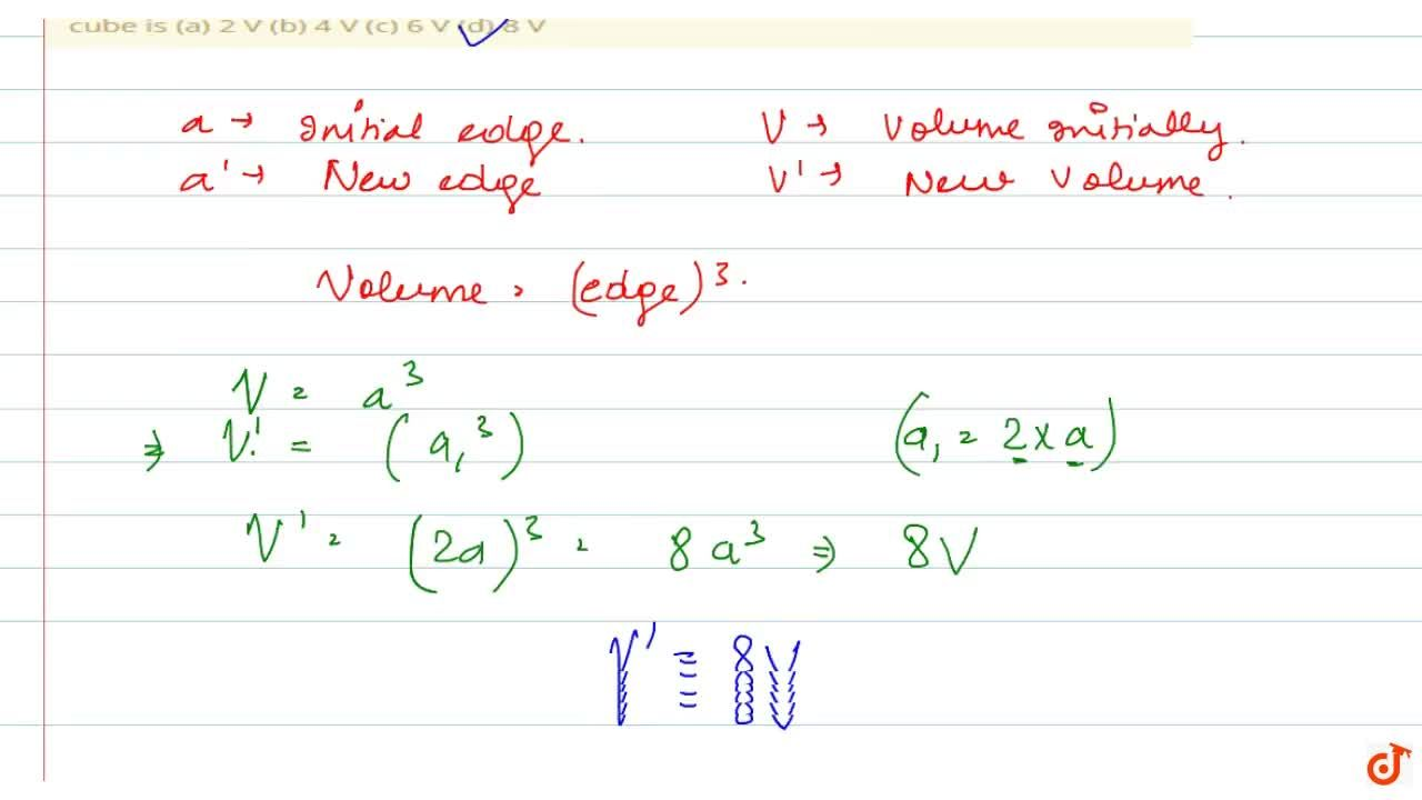 Solution for If each   edge of a cube, of volume V , is doubl