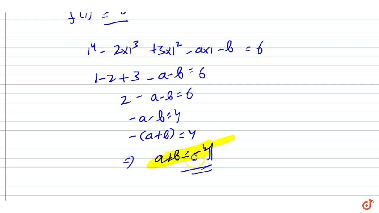 If f(x)=x^4-2x^3+3x^2-a x-b when divided by x-1 , the remainder is 6, then find the value of a+b