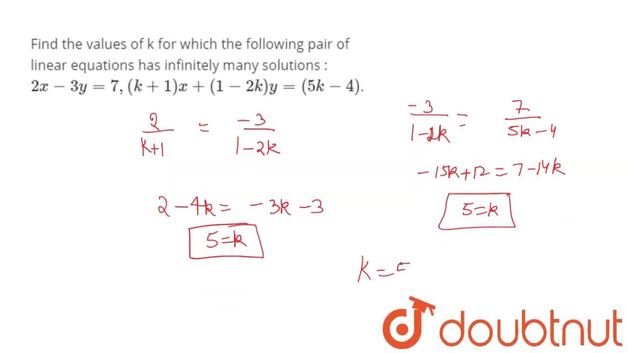 Find the  values of  k for which  the following  pair of  linear  equations has infinitely  many solutions :  <br>    2x  -   3y  = 7,  ( k + 1 ) x    +  ( 1 -  2k) y  = ( 5k - 4).