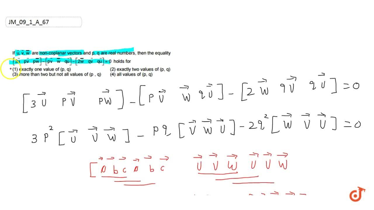 """If  vec u ,   vec v , vec w are  noncoplanar vectors and p, q are real numbers, then   the equality [3 vec u ,""""""""p vec v , p vec w]-[p vec v ,"""""""" vec w , q vec u]-[2 vec w ,""""""""q vec v , q vec u]=0 holds for (A) exactly one value of (p, q) (B) exactly two values of (p, q) (C) more than two but not all values of (p, q) (D) all values of   (p, q)"""