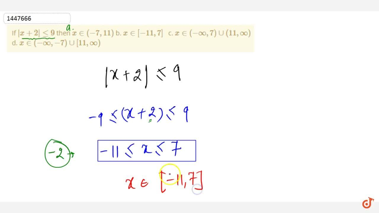 Solution for If |x+2|lt=9 then x in (-7, 11) b. x in [-11