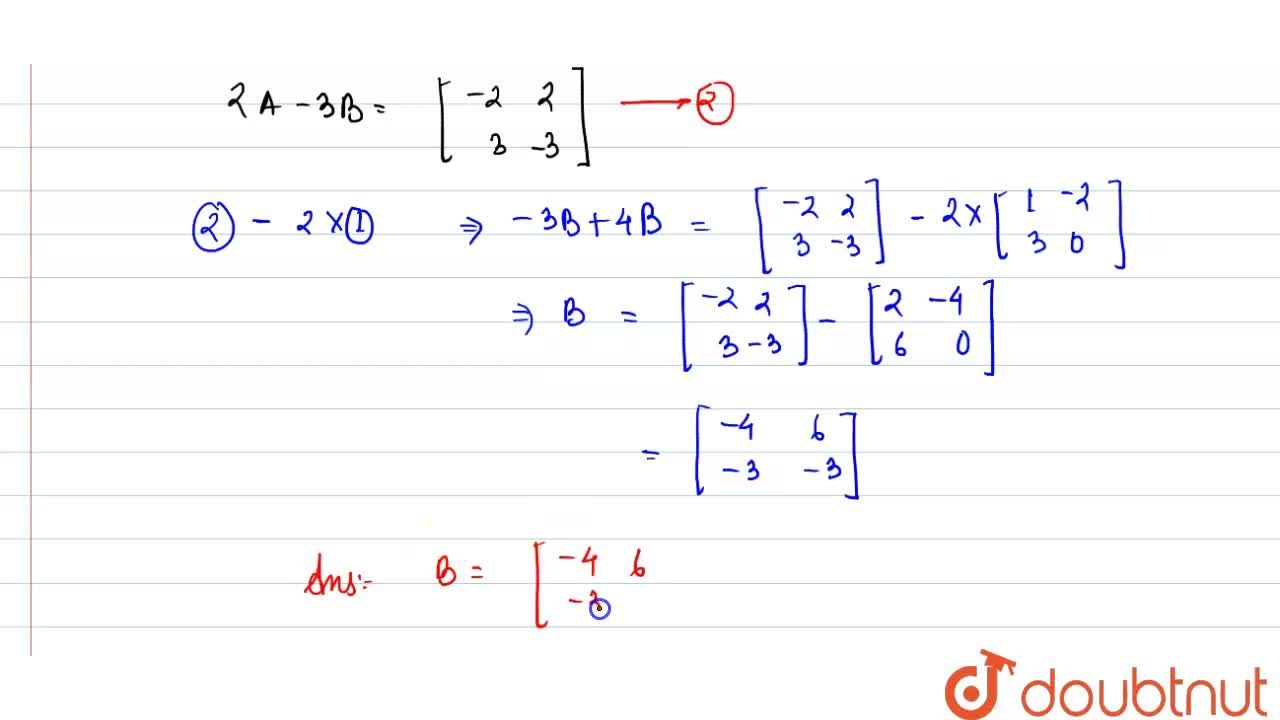 If (A-2B)=[(1,-2),(3,0)] and (2A-3B)=[(-2,2),(3,-3)] then B=?