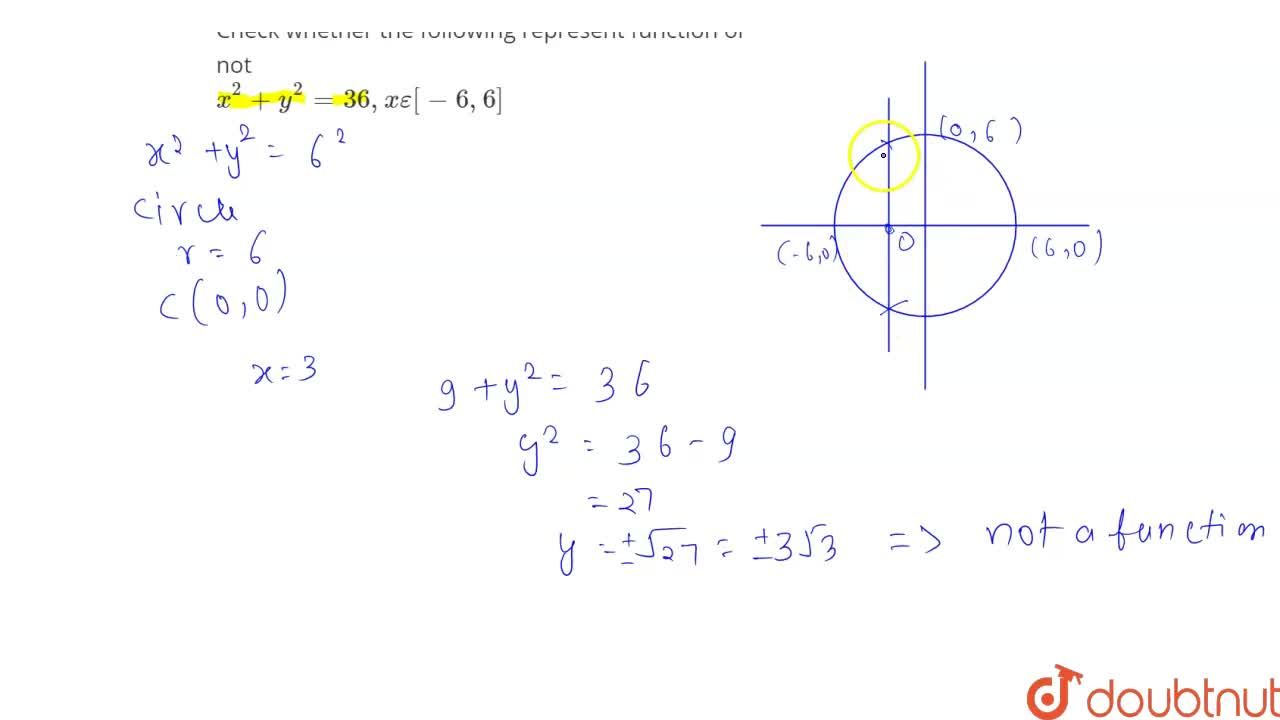 Check whether the following represent function or not <br> x^(2)+y^(2)=36, xepsilon[-6,6]
