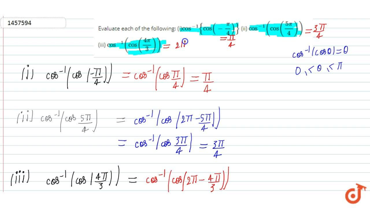 Evaluate each of the   following: (i)cos^(-1){cos(-pi,4)} (ii) cos^(-1)(cos((5pi),4)) (iii) cos^(-1)(cos((4pi),3))