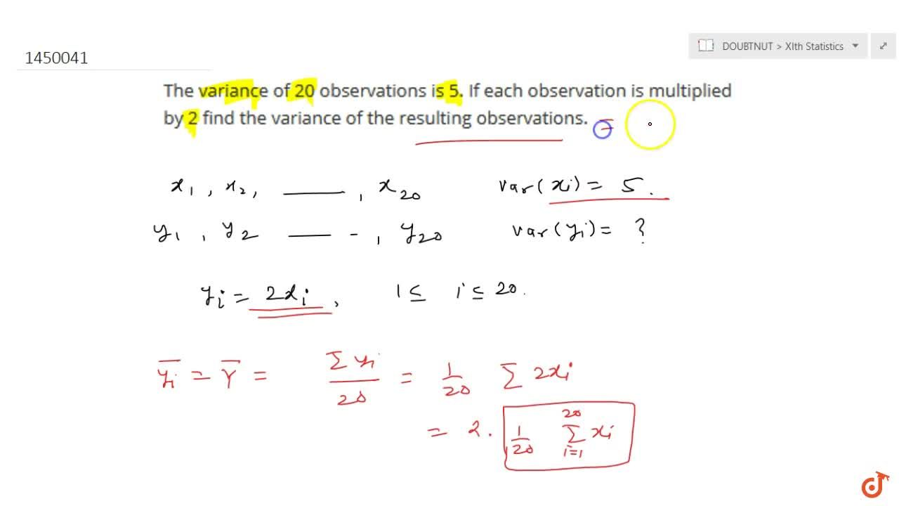 The variance of 20 observations is 5. If each observation is multiplied   by 2 find the variance of the resulting observations.