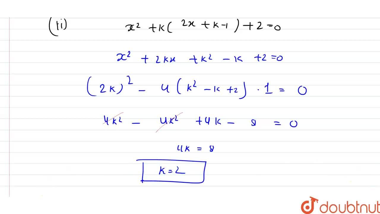 (i) Find the values of k for which the quadratic equation (3k+1)x^(2)+2(k+1)x+1=0 has real and equal roots. <br> (ii) Find the value of k for which the equation x^(2)+k(2x+k-1)+2=0 has real and equal roots.