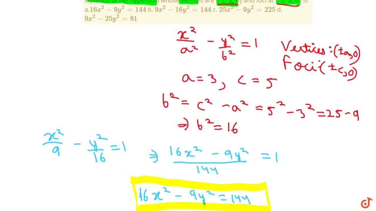 Equation of het hyperbola whose vertices are (+-3,0) and foci at (+-5,0) is a.16 x^2-9y^2=144 b. 9x^2-16 y^2=144  c. 25 x^2-9y^2=225 d. 9x^2-25 y^2=81