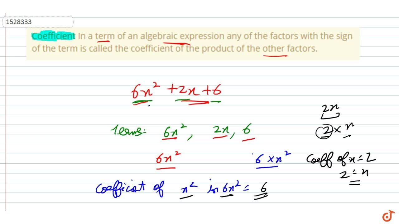 Coefficient In a term of an algebraic expression any of the factors with the sign of the term is called the coefficient of the product of the other factors.