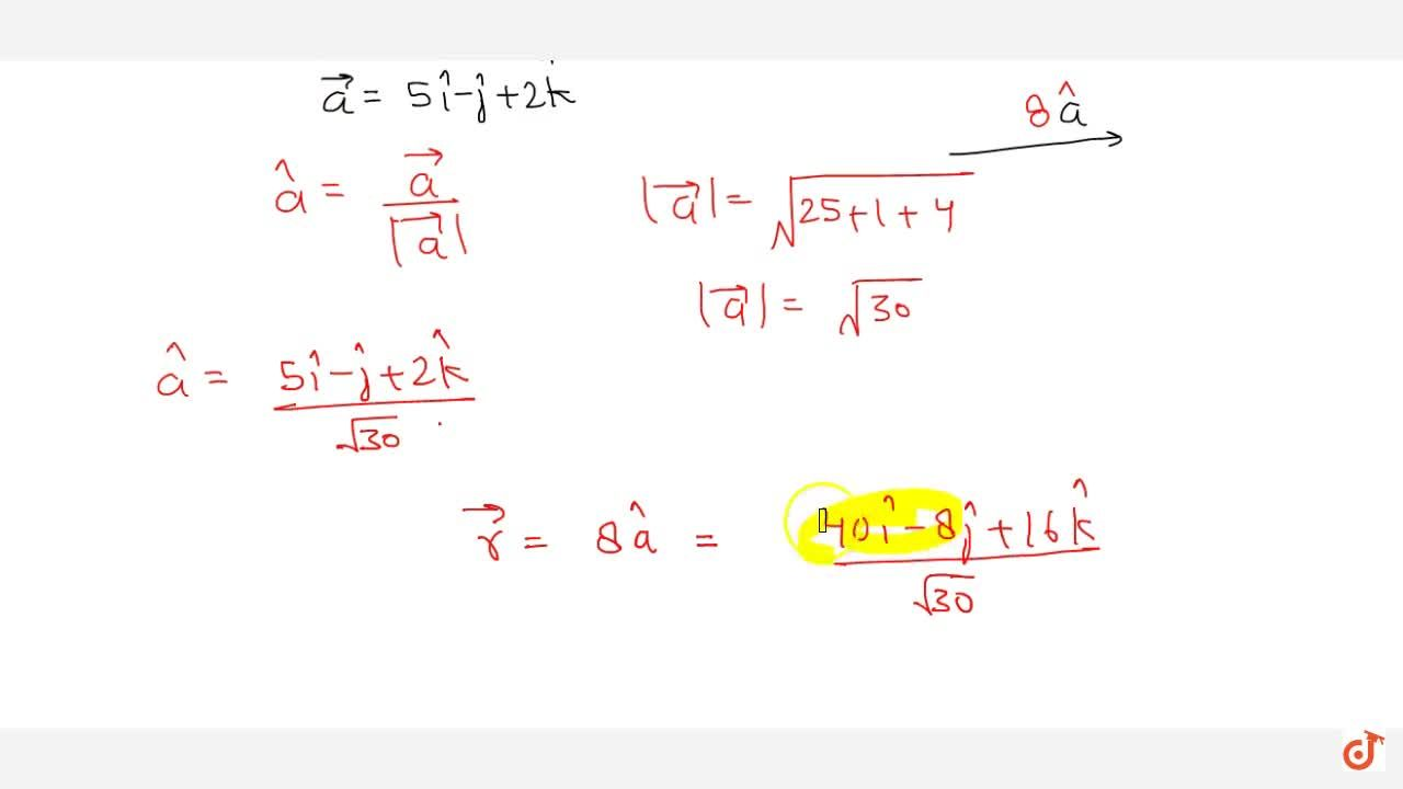 Write a vector in the direction of vector 5 hat i- hat j+2 hat k which has magnitude of 8 unit.