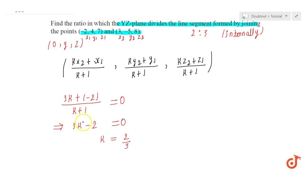 Find the ratio in which the YZplane divides the line segment formed  by joining the points (2, 4, 7)and (3, 5, 8).