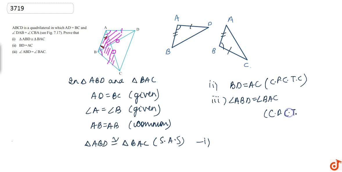 """ABCD is a  quadrilateral in which and,_D A B\ =,_C B A(see Fig. 7.17). Prove that<br>(i) DeltaA B D~=DeltaB A C<br>(ii) B D\ =\ A C<br>(iii) ,_A B D\ =,_B A C<br> <img src=""""https:,,d10lpgp6xz60nq.cloudfront.net,physics_images,IX_HIN_MATH_C07_E01_002_Q01.png"""" width=""""80%"""">"""