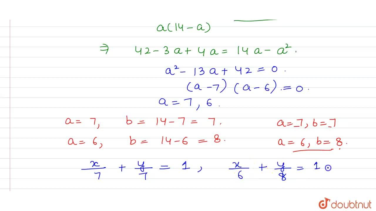 Find the equations of the line which passes through the point (3,4) and the sum of its intercepts on the axes is14 .