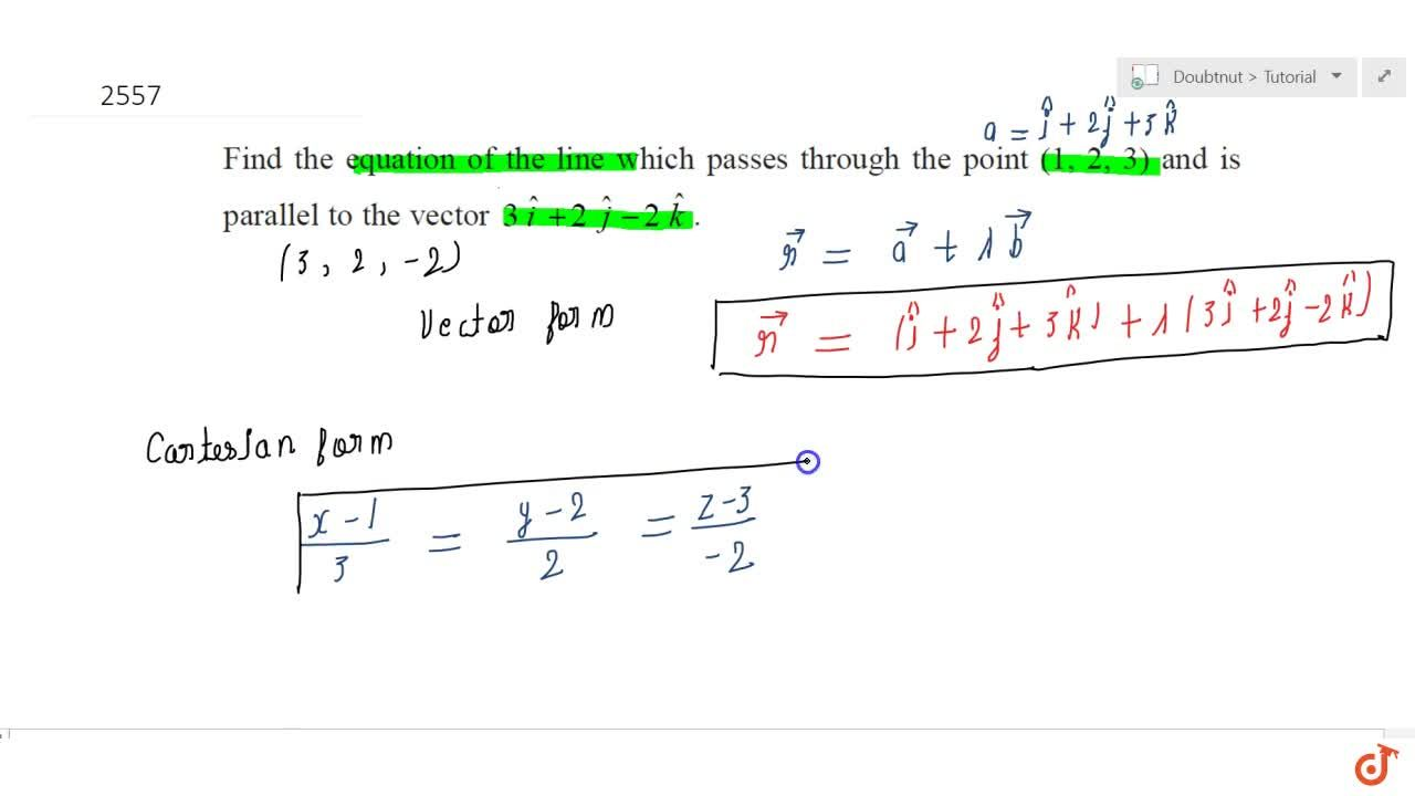 Find  the equation of the line which passes through the point (1, 2, 3) and is  parallel to the vector 3 hat i+2 hat j-2 hat k.