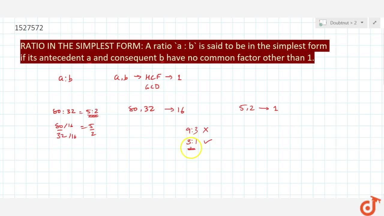 RATIO IN THE SIMPLEST FORM: A ratio a : b is said to be in the simplest form if its antecedent a and consequent b have no common factor other than 1.