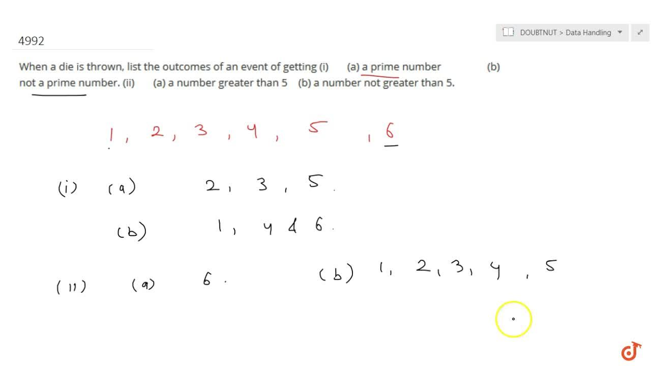 When a die is thrown, list the outcomes of an event  of getting(i)  (a) a prime number (b) not a prime number.(ii)  (a) a number greater than 5 (b) a number not greater than 5. 6. Find the probabilities of events given in question 2 .