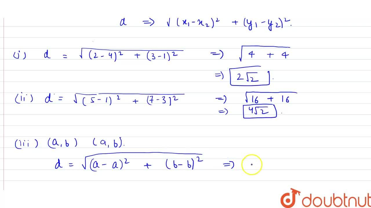 Find  the distance between the following pairs of points :<br>(i) (2, 3), (4, 1) <br>(ii) (– 5, 7), (– 1, 3) <br>(iii) (a, b), (– a, – b)