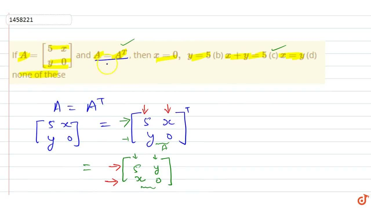 Solution for   If A=[(5,x),( y,0)] and A=A^T , then a)