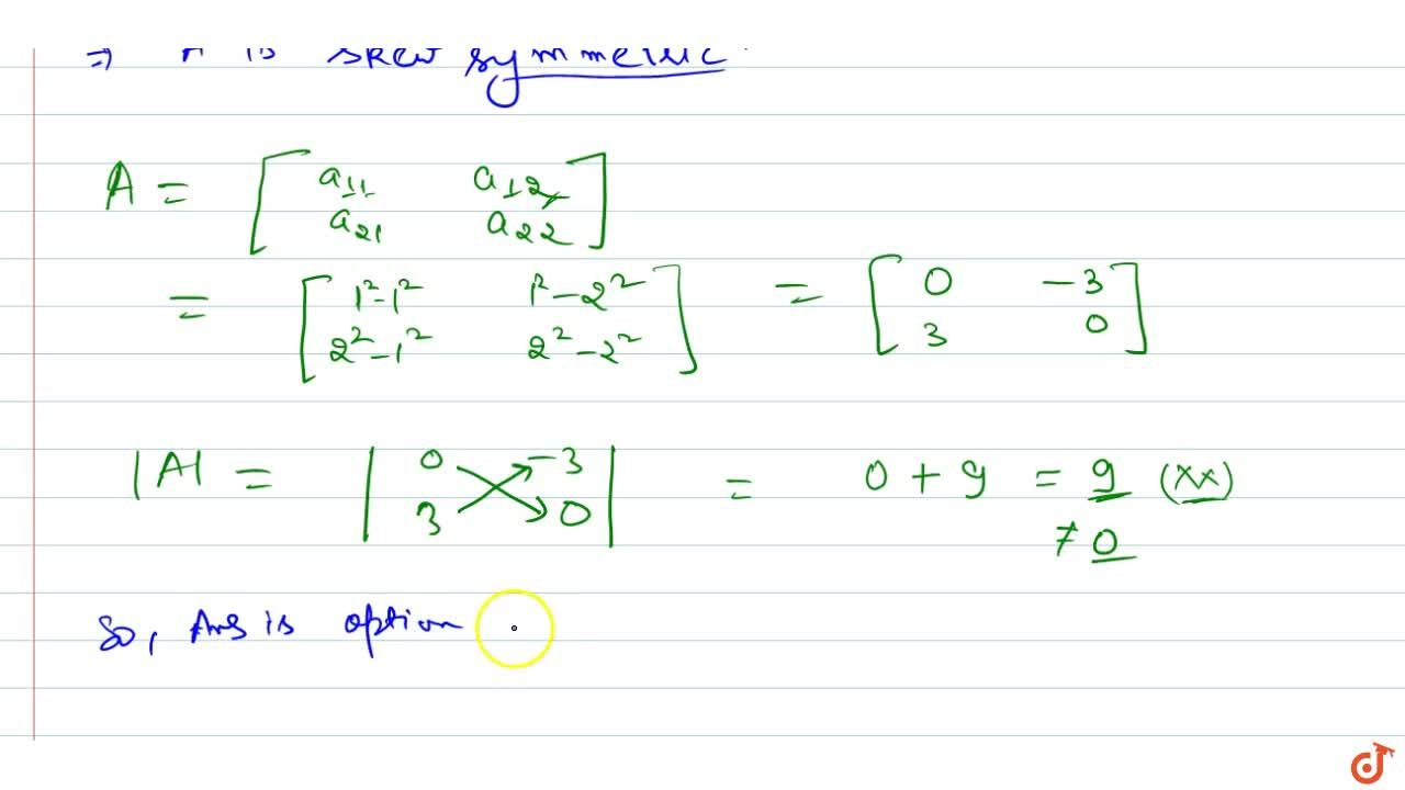 If A=[a_(i j)] is a square matrix of   even order such that a_(i j)=i^2-j^2 , then A is a skew-symmetric matrix and  A =0  (b) A is symmetric matrix and  A  is a square (c) A is symmetric matrix and  A =0  (d) none of these