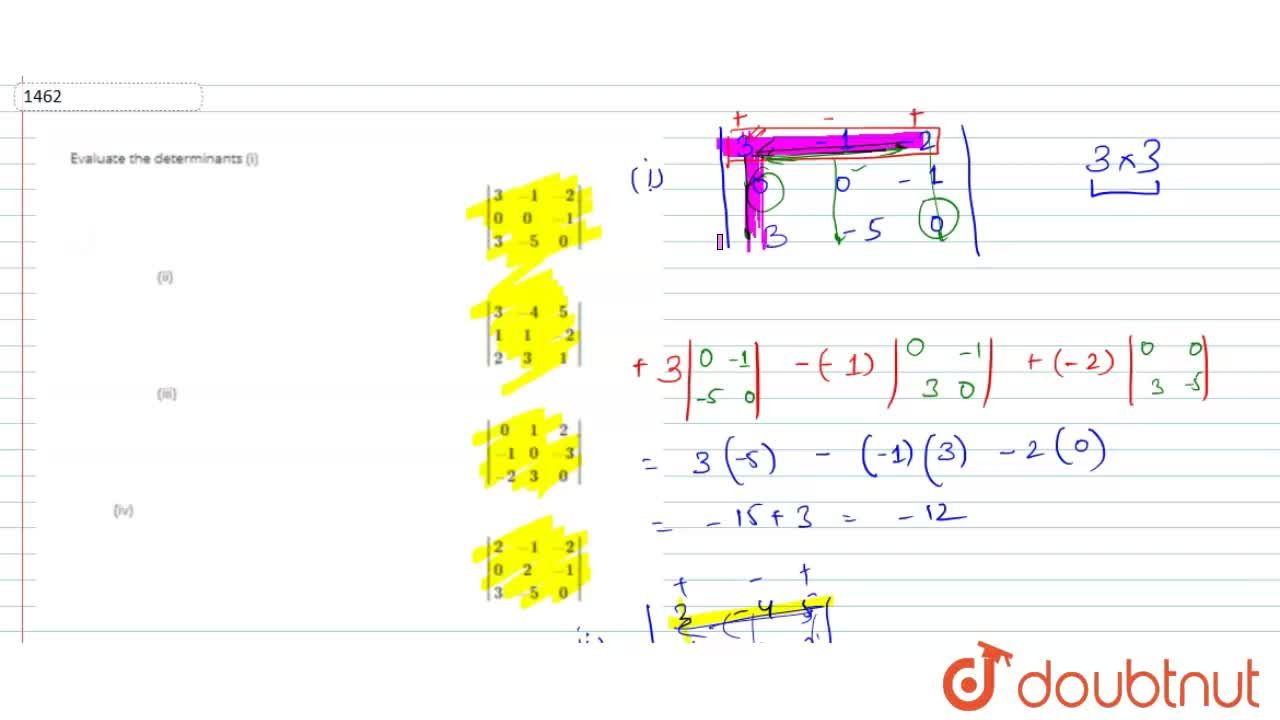Evaluate the determinants<br> (i) |(3,-1,-2),( 0, 0,-1),( 3,-5, 0)| (ii)  |(3,-4, 5), (1, 1,-2),( 2, 3, 1)| (iii)  |(0, 1, 2),(-1, 0,-3),(-2, 3, 0)| (iv)  |(2,-1,-2),( 0, 2,-1),( 3,-5, 0)|