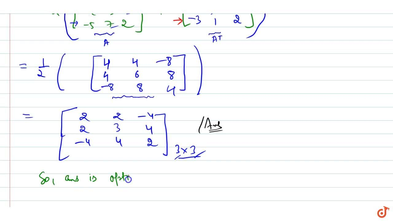 If A=[(2, 0,-3),( 4, 3, 1),(-5, 7, 2)] is expressed as the sum of a symmetric and   skew-symmetric matrix, then the symmetric matrix is (a) [(2, 2,-4 ),(2, 3, 4),(-4, 4, 2)] (b) [(2, 4,-5),( 0, 3, 7),(-3, 1, 2)]  (c) [(4, 4,-8),( 4, 6, 8),(-8, 8, 4)] (d) [(1, 0 ,0 ),(0 ,1 ,0),( 0, 0, 1)]