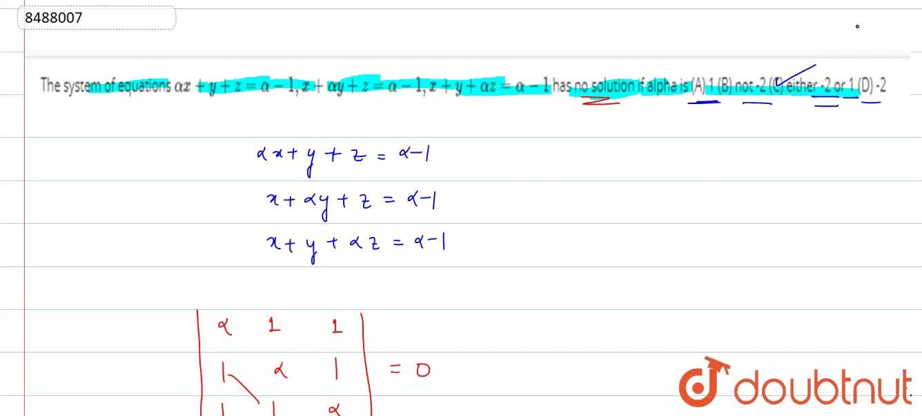 The system of equations alphax+y+z=alpha-1, x+alphay+z=alpha-1, x+y+alphaz=alpha-1 has no solution if alpha is (A) 1 (B) not -2 (C) either -2 or 1 (D) -2