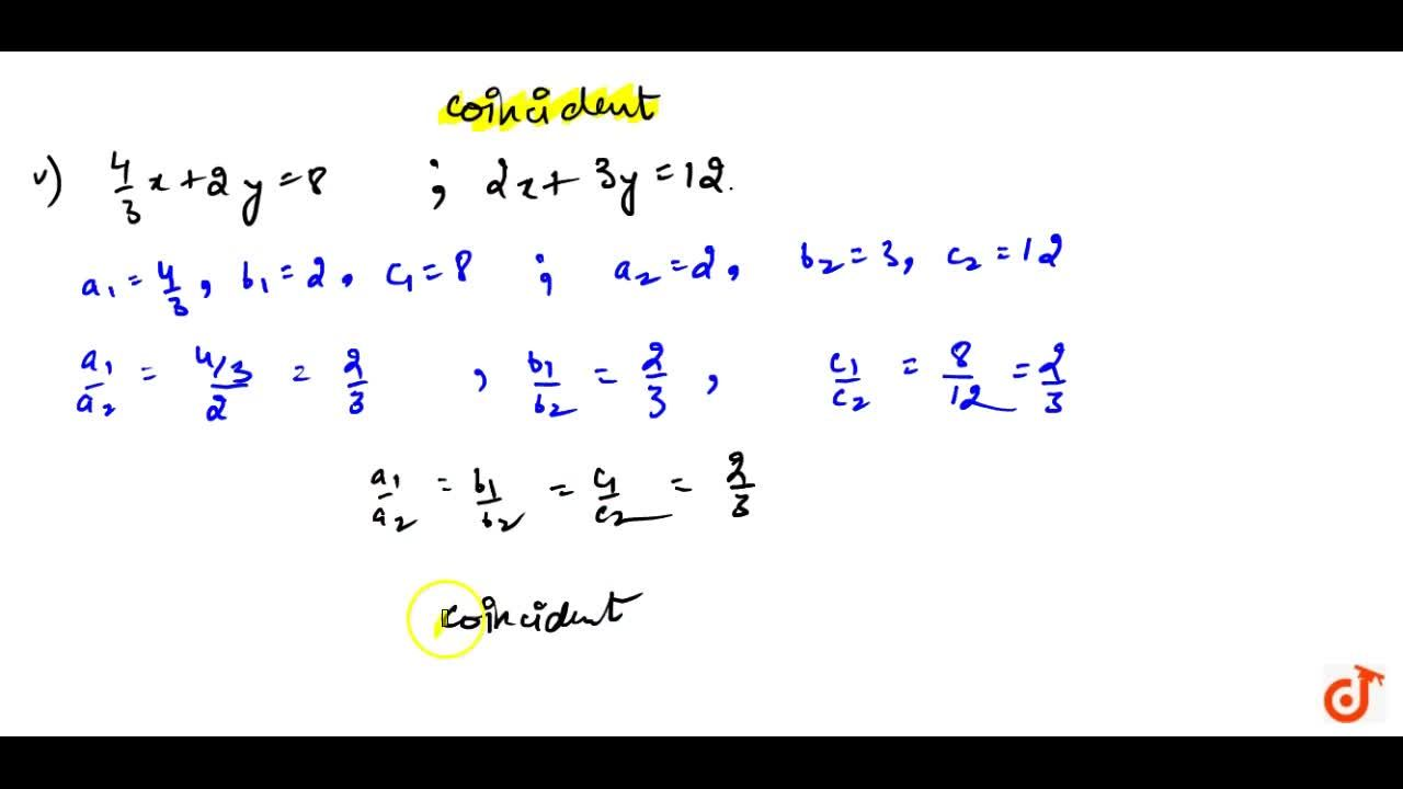 On comparing the ratios (a_1),(a_2),(b_1),(b_2)and (c_1),(c_2), find out whether the lines representing the  following pairs of linear equations intersect at a point, are parallel or  coincident : (i) 3x+2y=5; 2x-3y=7(ii)2x-3y=8;4x-6y=9(iii)(3,2)x+(5,3)y=7;9x-10y=14(iv)5x-3y=11;-10x+6y=-22(vi)(4,3)x+2y=8;2x+3y=12