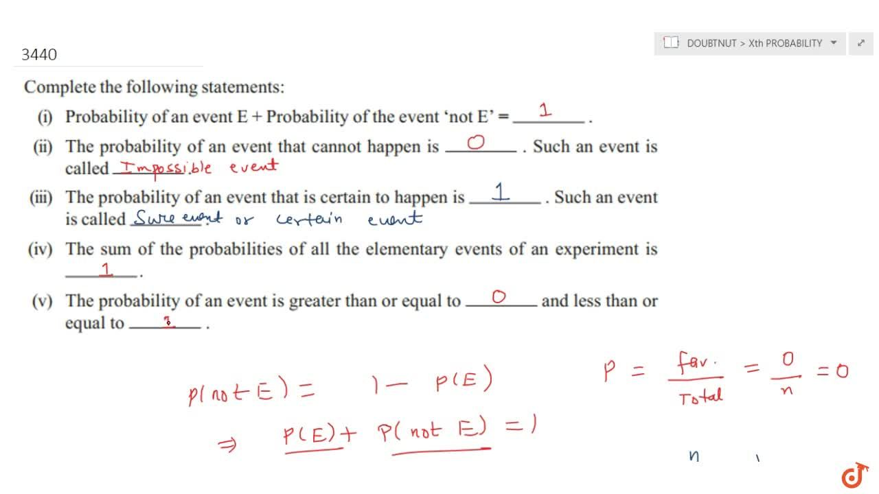 Complete the following statements : <br>(i) Probability  of an event E + Probability of the event 'not E' = _____________ .<br>(ii) The  probability of an event that cannot happen is________ Such an event is called __________ .<br>(iii) The  probability of an event that is certain to happen is ______. Such an event is  called __________ .<br>(iv) The sum  of the probabilities of all the elementary events of an experiment is __________ .<br>(v) The probability of an event is greater than or  equal to ________ and less than or equal to _________ .
