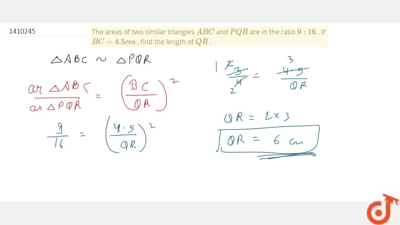 The areas   of two similar triangles A B C and P Q R are in the   ratio 9: 16 . If B C=4. 5 c m , find the   length of Q R .