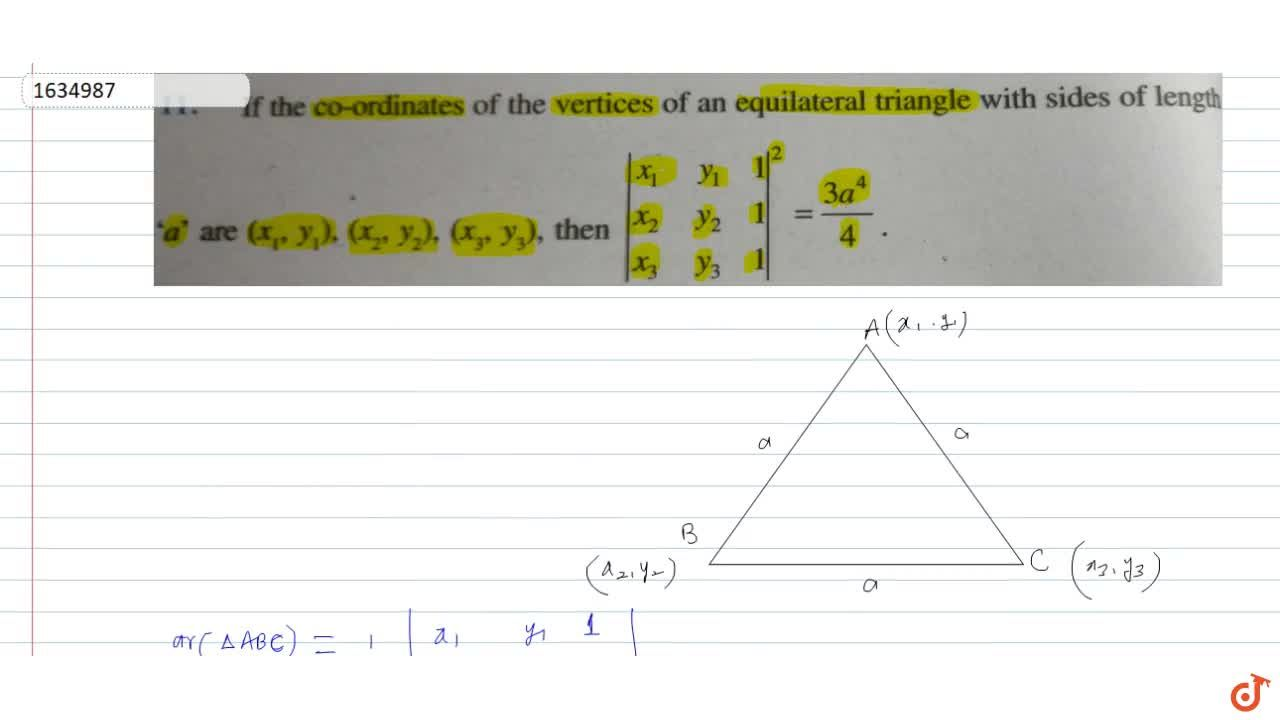 If the co-ordinates of the vertices of an equilateral triangle with sides of length a are (x_1,y_1), (x_2, y_2), (x_3, y_3), then |[x_1,y_1,1],[x_2,y_2,1],[x_3,y_3,1]|=(3a^4),4
