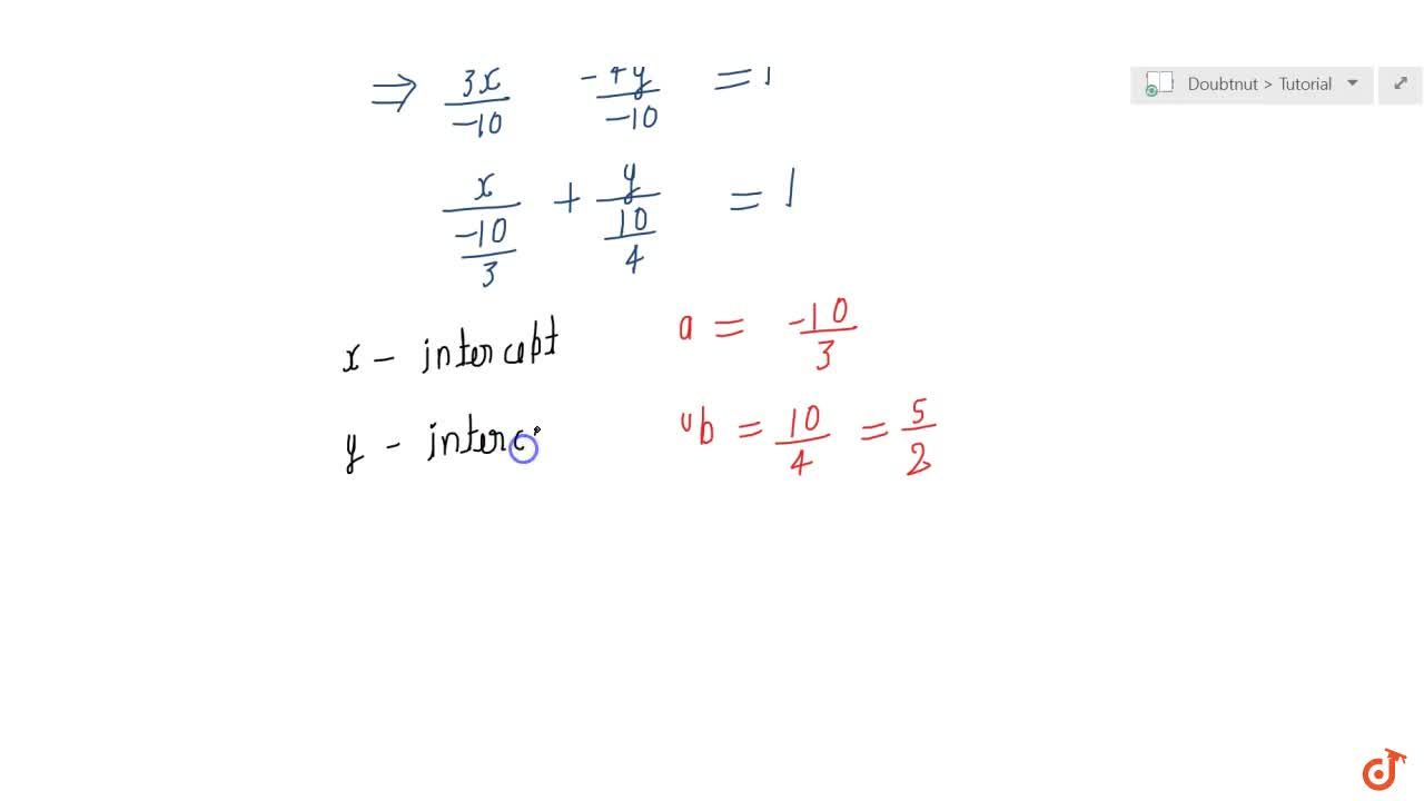 Equation of a line is 3x-4y+10=0. Find its (i) slope, (ii) x   and yintercepts.