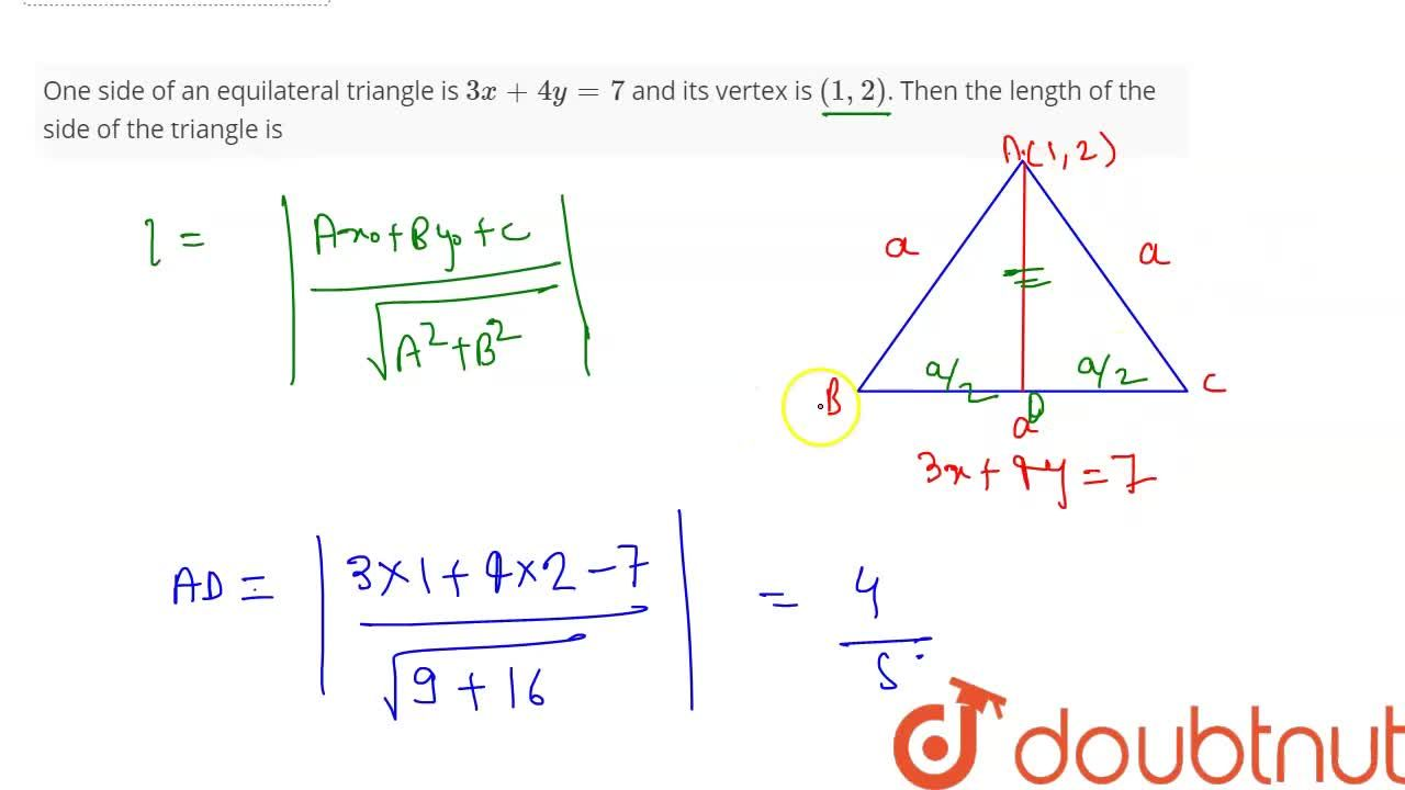 One side of an equilateral triangle is 3x+4y=7 and its vertex is (1,2). Then the length of the side of the triangle is