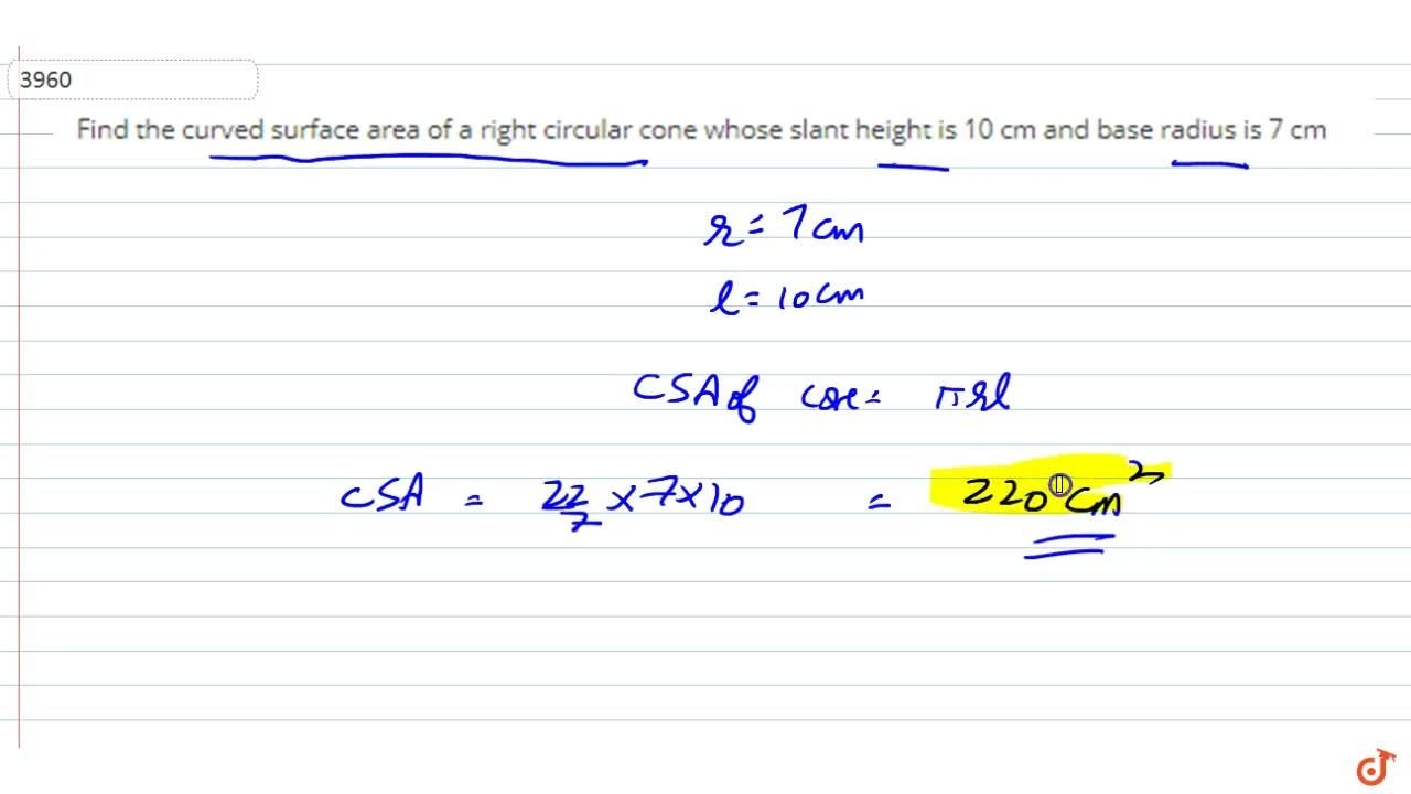 Find  the curved surface area of a right circular cone whose slant height is 10 cm  and base radius is 7 cm