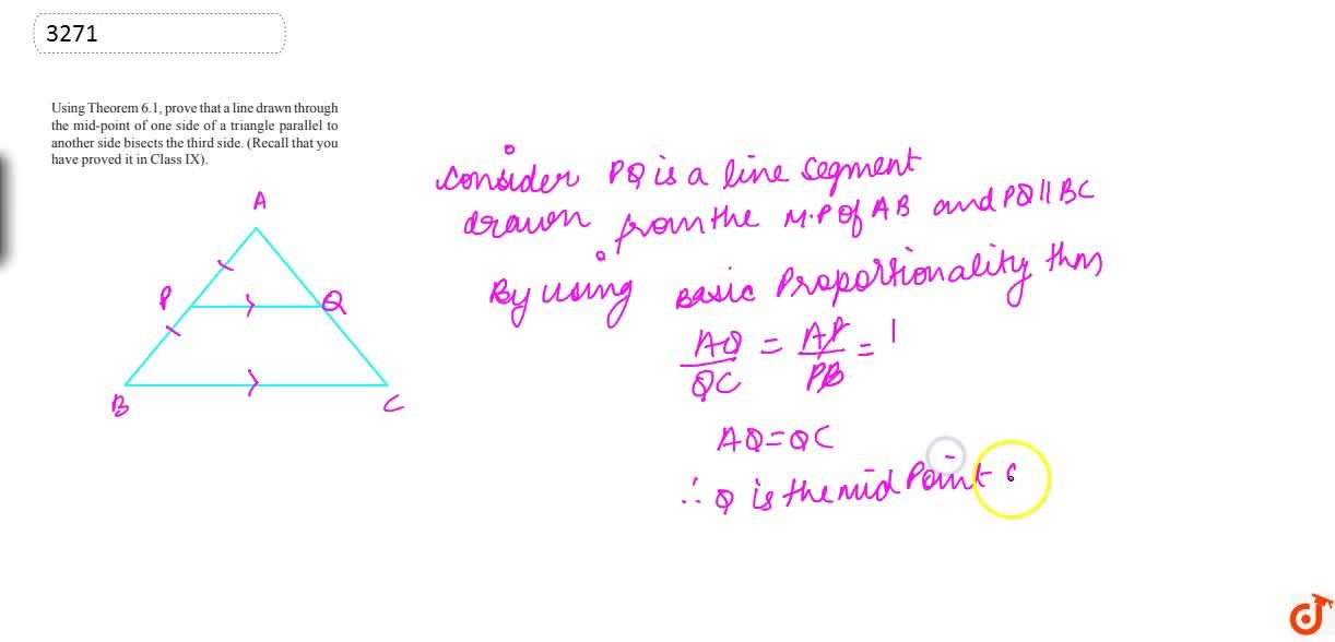 Using  Theorem 6.1, prove that a line drawn through the mid-point of one side of a  triangle parallel to another side bisects the third side. (Recall that you  have proved it in Class IX).