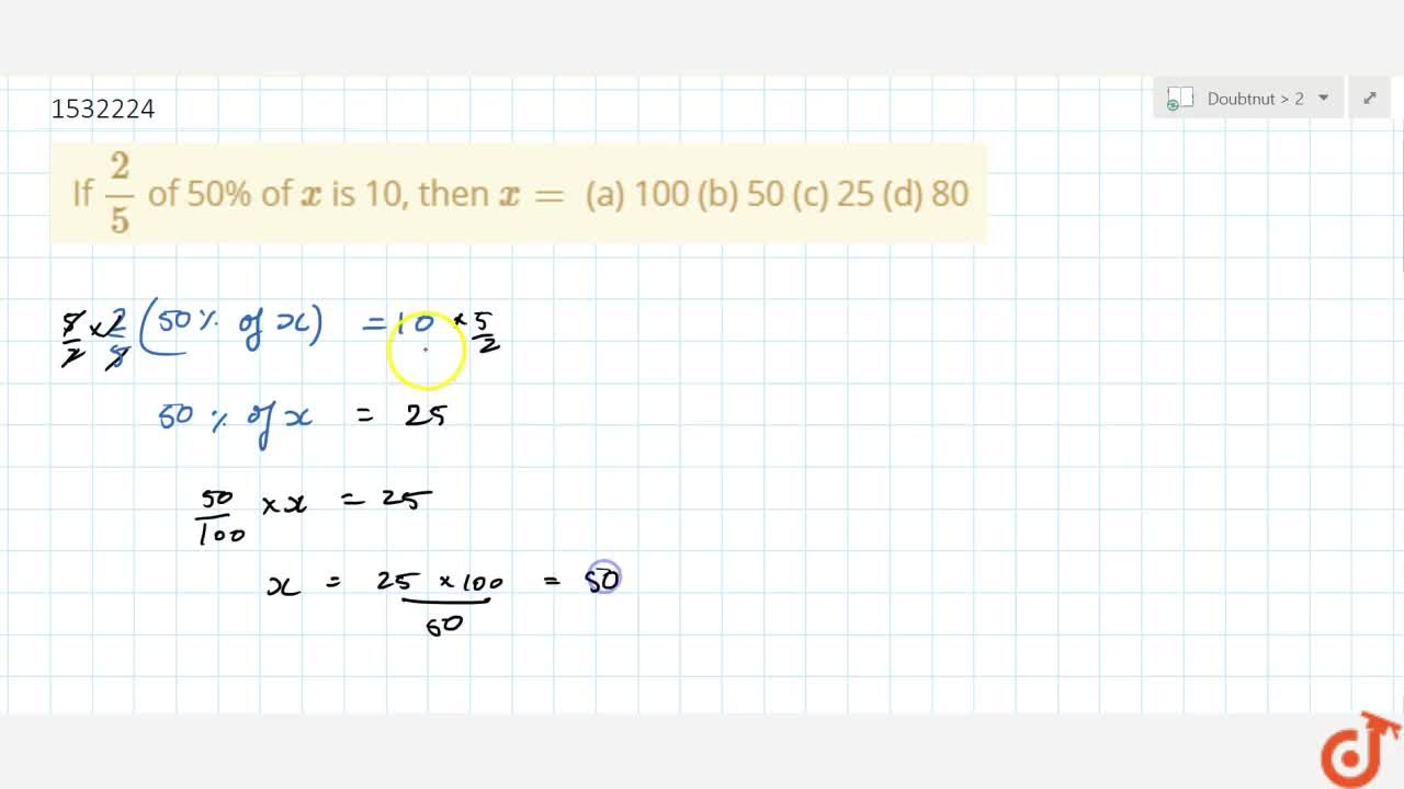 Solution for If 2,5 of 50% of x is 10, then x=  (a) 100 (