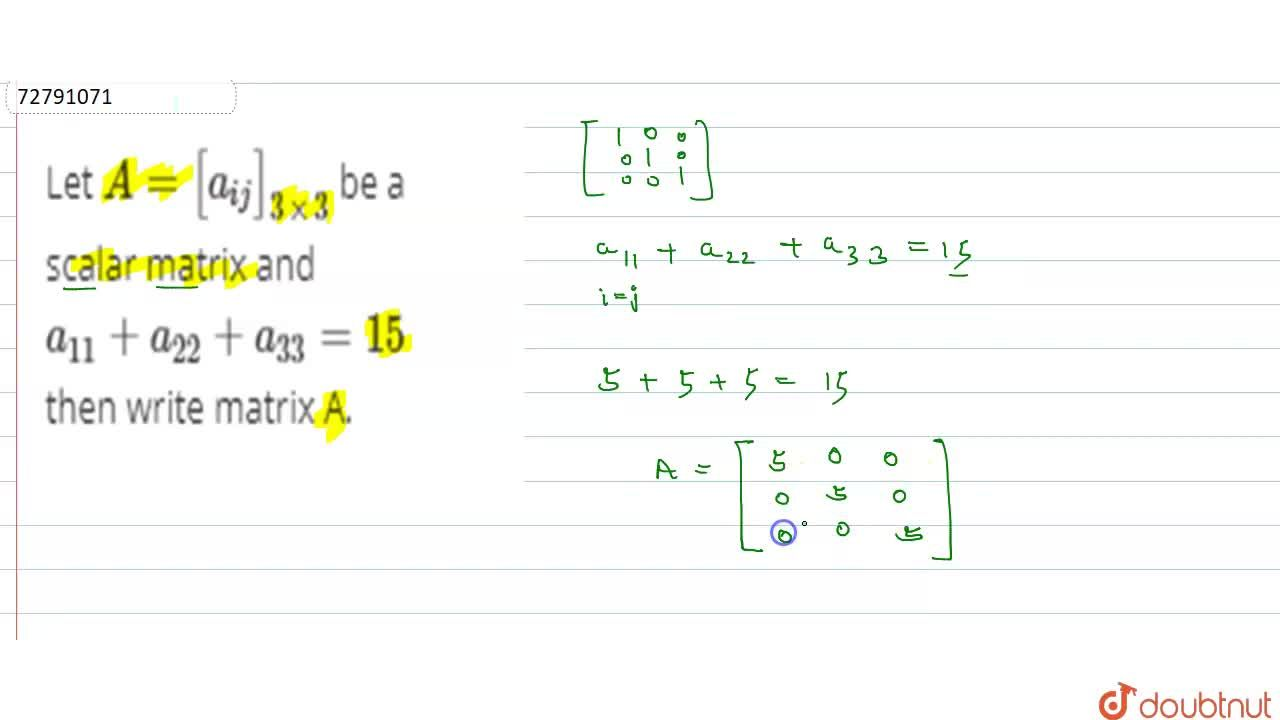 Let A=[a_(ij)]_(3xx3) be a scalar matrix and a_(11)+a_(22)+a_(33)=15 then write matrix A.
