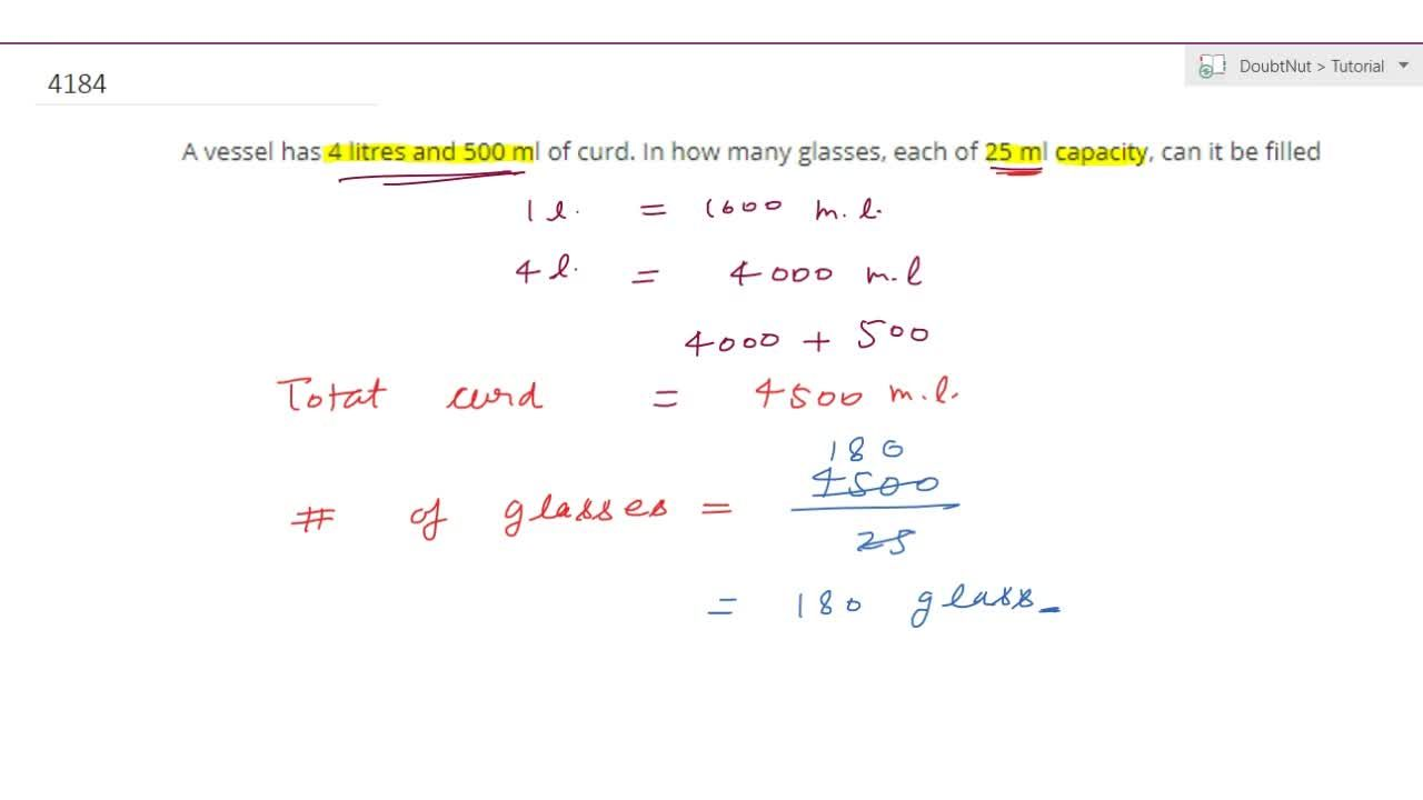 A vessel  has 4 litres and 500 ml of curd. In how many glasses, each of 25 mlcapacity,  can it be filled
