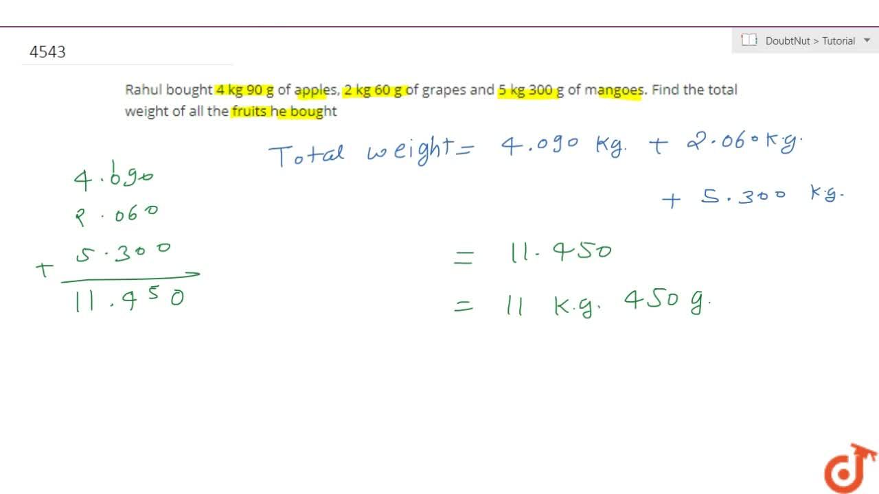 Rahul bought 4 kg 90 g of apples, 2 kg 60 g of grapes and5 kg 300 g of mangoes. Find the total weight of all  the fruits he bought
