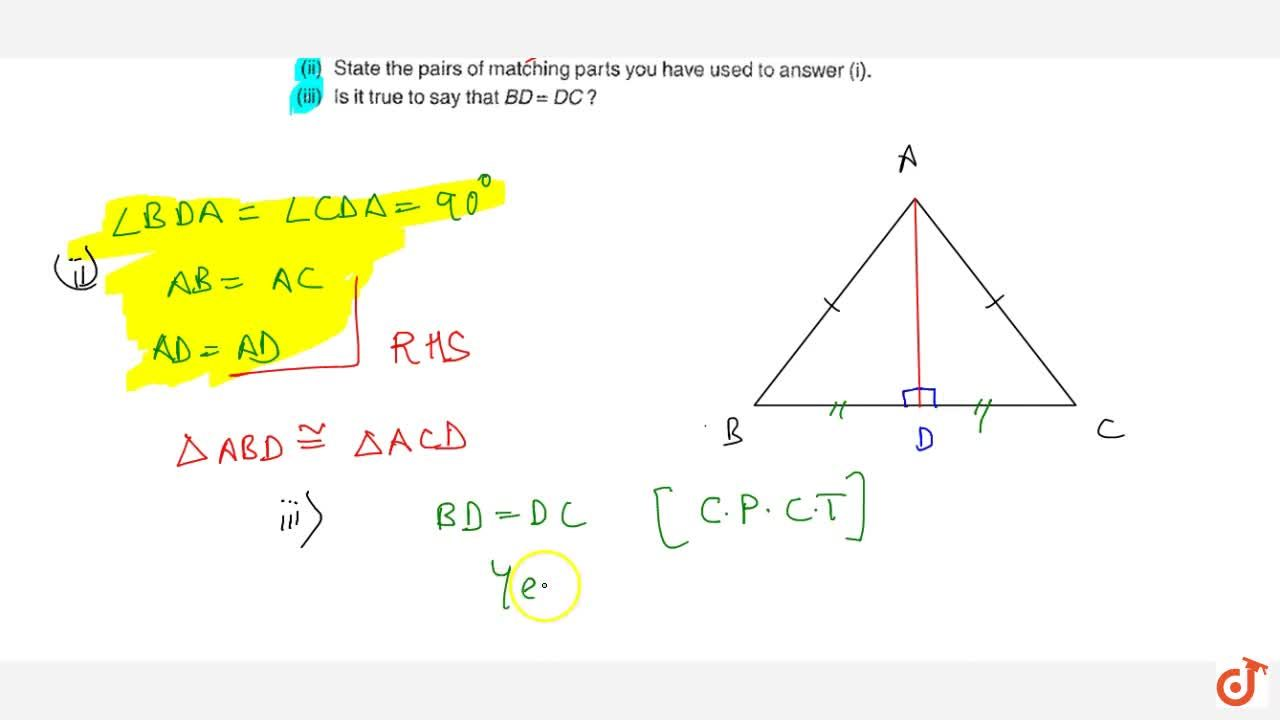 DeltaA B C is isosceles with A B=A Cdot\ A D is the altitude from A\ on\ B Cdot  Is DeltaA B D~=DeltaA C D ?  State the pairs of   matching parts you have used to answer (i). Is it true to say that B D=\ D C ?